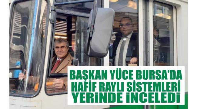 Başkan Yüce Bursa'da Hafif Raylı Sistemleri Yerinde İnceledi